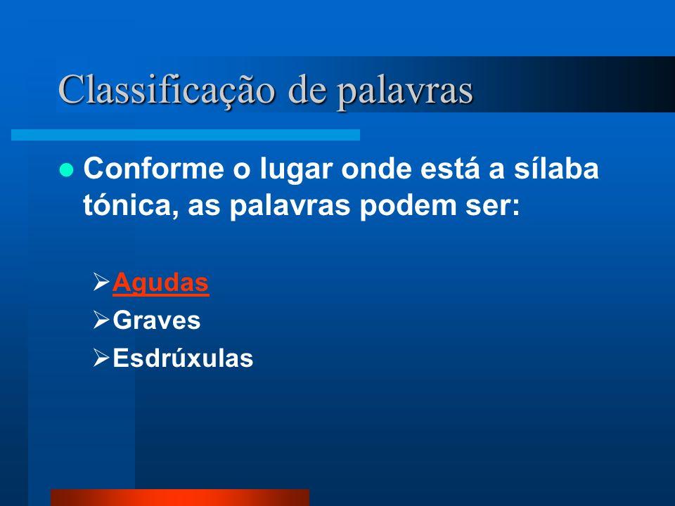 Classificação de palavras Conforme o lugar onde está a sílaba tónica, as palavras podem ser: Agudas Graves Esdrúxulas