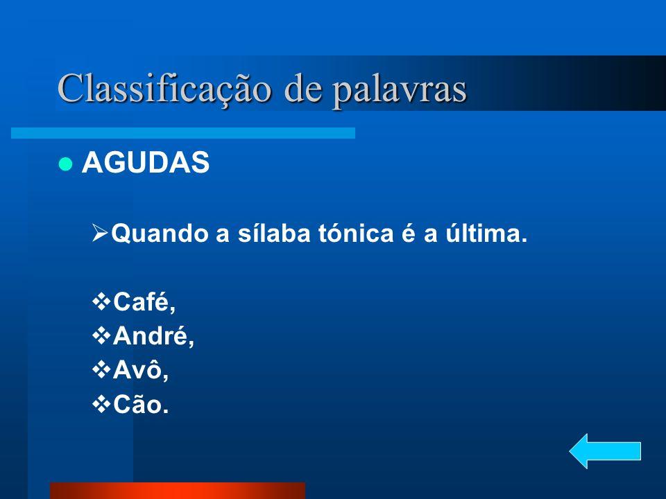 Classificação de palavras AGUDAS Quando a sílaba tónica é a última. Café, André, Avô, Cão.