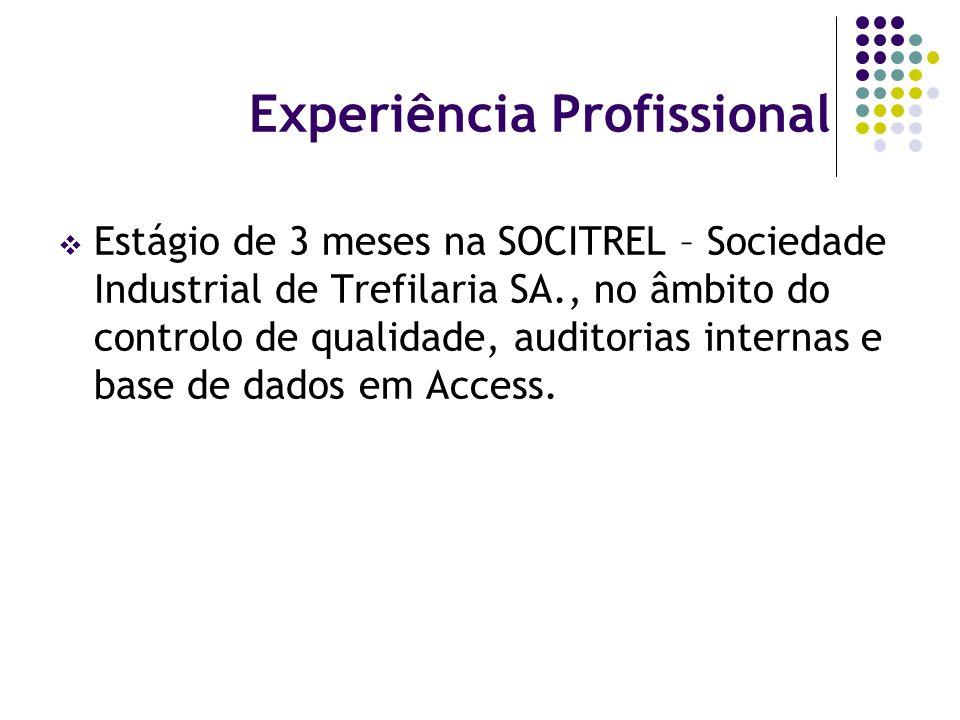 Experiência Profissional Estágio de 3 meses na SOCITREL – Sociedade Industrial de Trefilaria SA., no âmbito do controlo de qualidade, auditorias internas e base de dados em Access.
