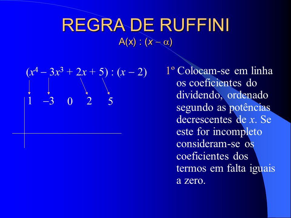 REGRA DE RUFFINI A(x) : (x ) (x 4 3x 3 + 2x + 5) : (x 2) 1º Colocam-se em linha os coeficientes do dividendo, ordenado segundo as potências decrescentes de x.