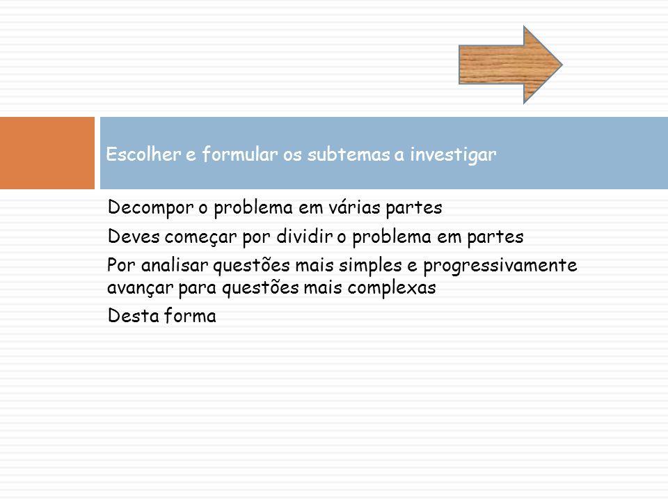 Decompor o problema em várias partes Deves começar por dividir o problema em partes Por analisar questões mais simples e progressivamente avançar para