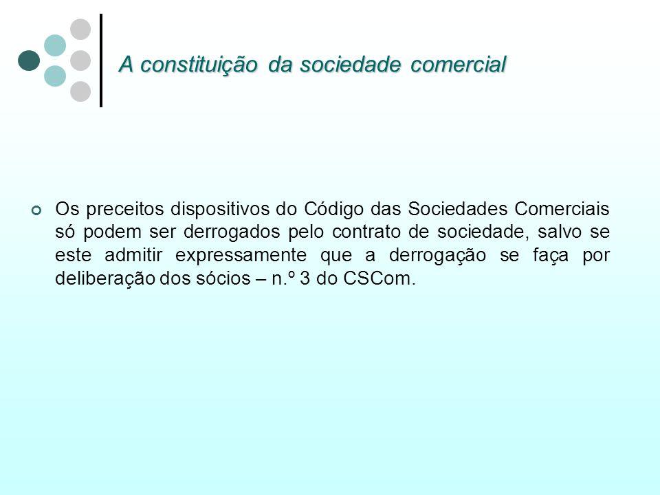 A constituição da sociedade comercial Os preceitos dispositivos do Código das Sociedades Comerciais só podem ser derrogados pelo contrato de sociedade