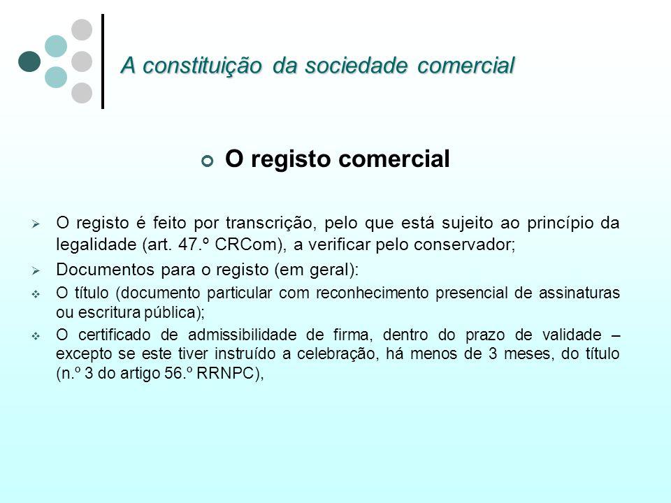 A constituição da sociedade comercial O registo comercial O registo é feito por transcrição, pelo que está sujeito ao princípio da legalidade (art. 47