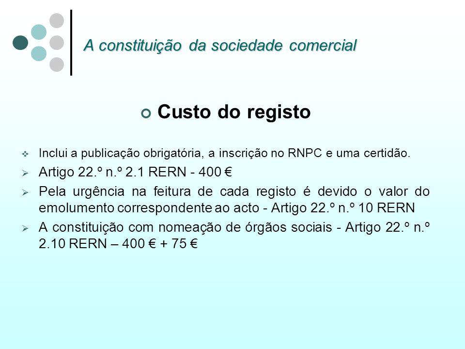 A constituição da sociedade comercial Custo do registo Inclui a publicação obrigatória, a inscrição no RNPC e uma certidão. Artigo 22.º n.º 2.1 RERN -