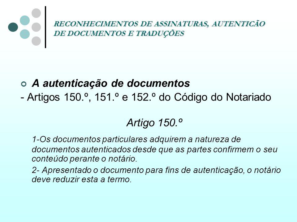 RECONHECIMENTOS DE ASSINATURAS, AUTENTICÃO DE DOCUMENTOS E TRADUÇÕES A autenticação de documentos - Artigos 150.º, 151.º e 152.º do Código do Notariad