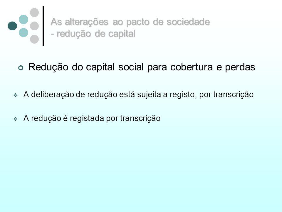 As alterações ao pacto de sociedade - redução de capital Redução do capital social para cobertura e perdas A deliberação de redução está sujeita a reg