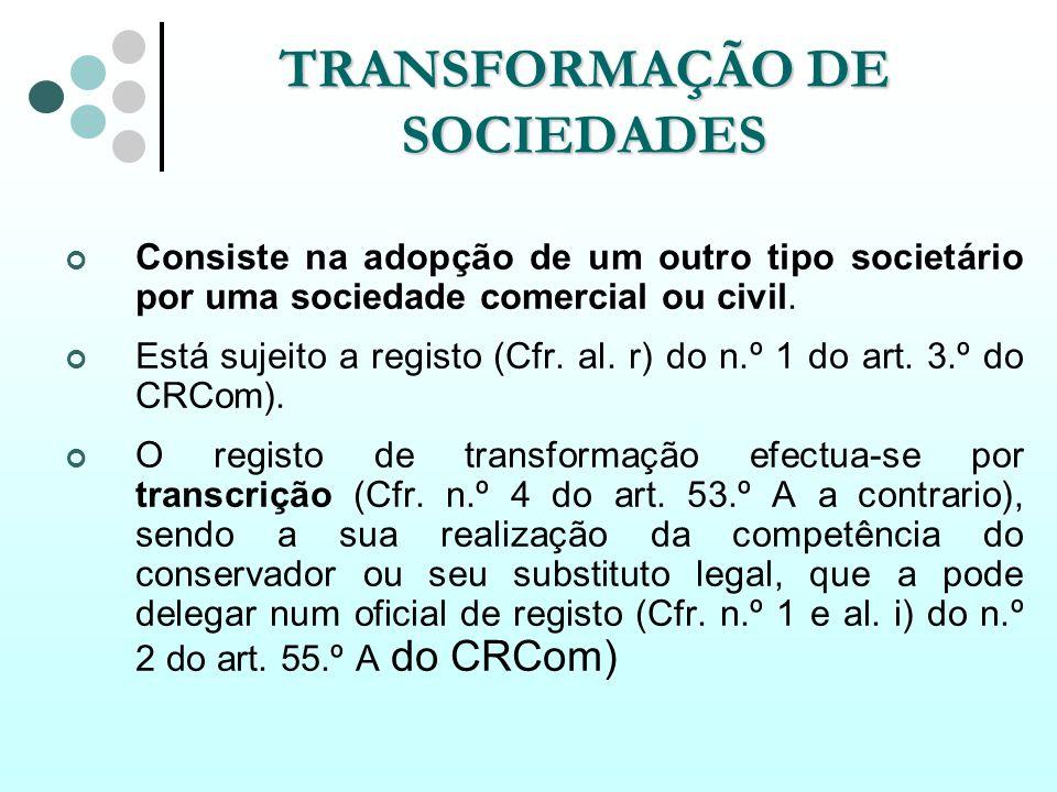 TRANSFORMAÇÃO DE SOCIEDADES Consiste na adopção de um outro tipo societário por uma sociedade comercial ou civil. Está sujeito a registo (Cfr. al. r)