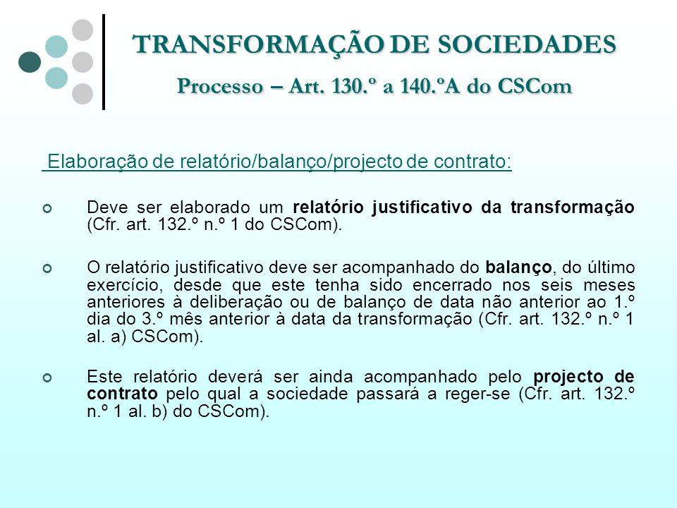 TRANSFORMAÇÃO DE SOCIEDADES Processo – Art. 130.º a 140.ºA do CSCom Elaboração de relatório/balanço/projecto de contrato: Deve ser elaborado um relató