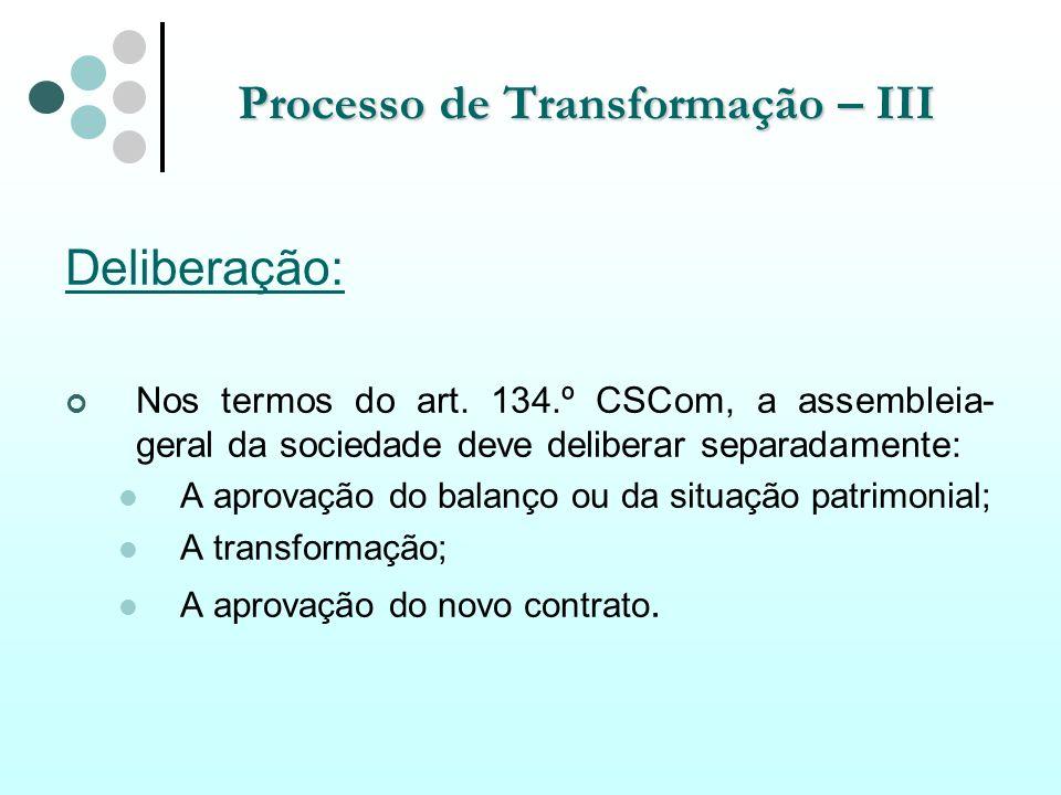Processo de Transformação – III Deliberação: Nos termos do art. 134.º CSCom, a assembleia- geral da sociedade deve deliberar separadamente: A aprovaçã