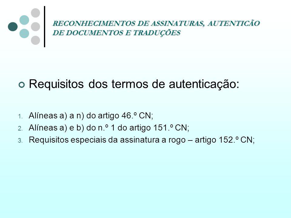 RECONHECIMENTOS DE ASSINATURAS, AUTENTICÃO DE DOCUMENTOS E TRADUÇÕES Requisitos dos termos de autenticação: 1. Alíneas a) a n) do artigo 46.º CN; 2. A