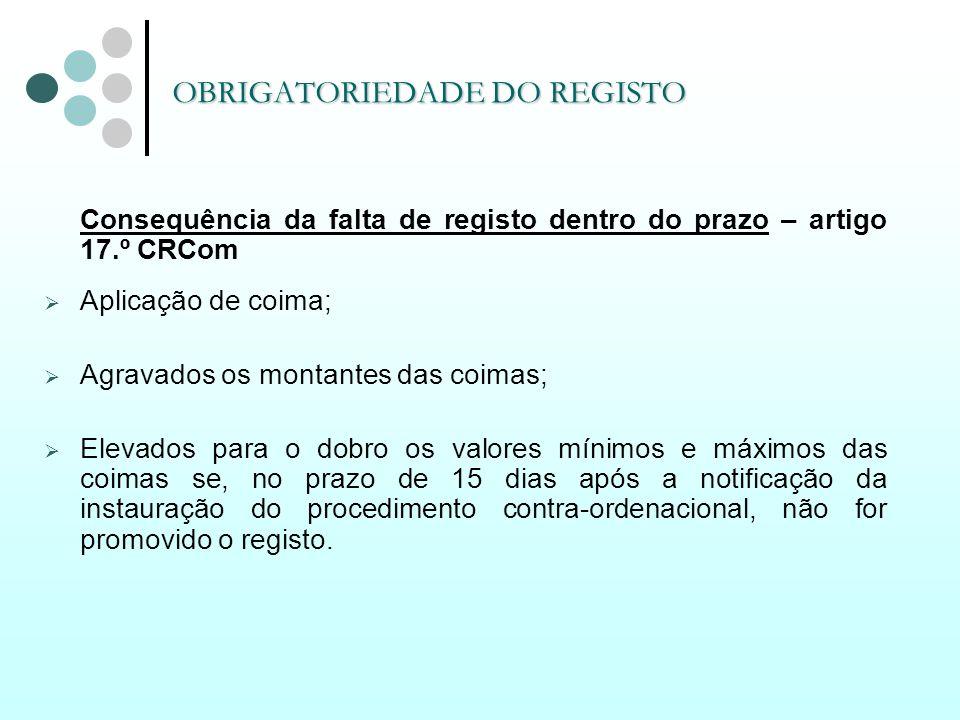 OBRIGATORIEDADE DO REGISTO Consequência da falta de registo dentro do prazo – artigo 17.º CRCom Aplicação de coima; Agravados os montantes das coimas;