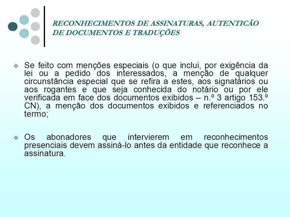 RECONHECIMENTOS DE ASSINATURAS, AUTENTICÃO DE DOCUMENTOS E TRADUÇÕES A assinatura a rogo – artigo 154.º Código do Notariado: Só pode ser reconhecida presencialmente, desde que o rogante não saiba ou não possa assinar; O rogo deve ser dado ou confirmado perante o notário, no próprio acto do reconhecimento da assinatura e depois de lido o documento ao rogante; No reconhecimento deve conter a expressa menção das circunstâncias que legitimam o reconhecimento e da forma como foi verificada a identidade do rogante.