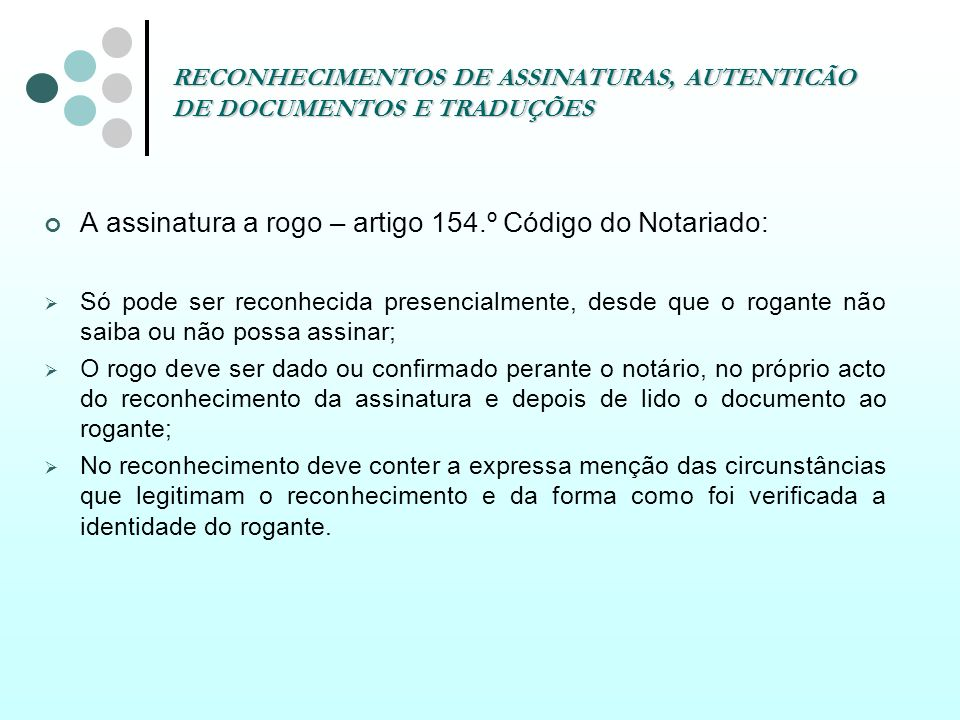 RECONHECIMENTOS DE ASSINATURAS, AUTENTICÃO DE DOCUMENTOS E TRADUÇÕES A assinatura a rogo – artigo 154.º Código do Notariado: Só pode ser reconhecida p