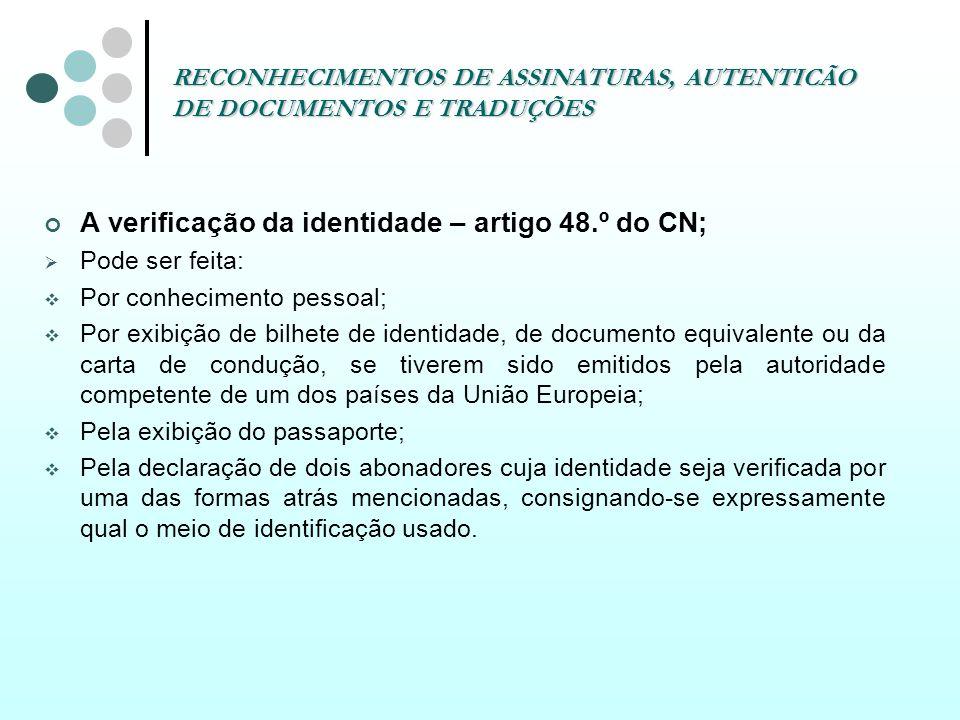RECONHECIMENTOS DE ASSINATURAS, AUTENTICÃO DE DOCUMENTOS E TRADUÇÕES A verificação da identidade – artigo 48.º do CN; Pode ser feita: Por conhecimento