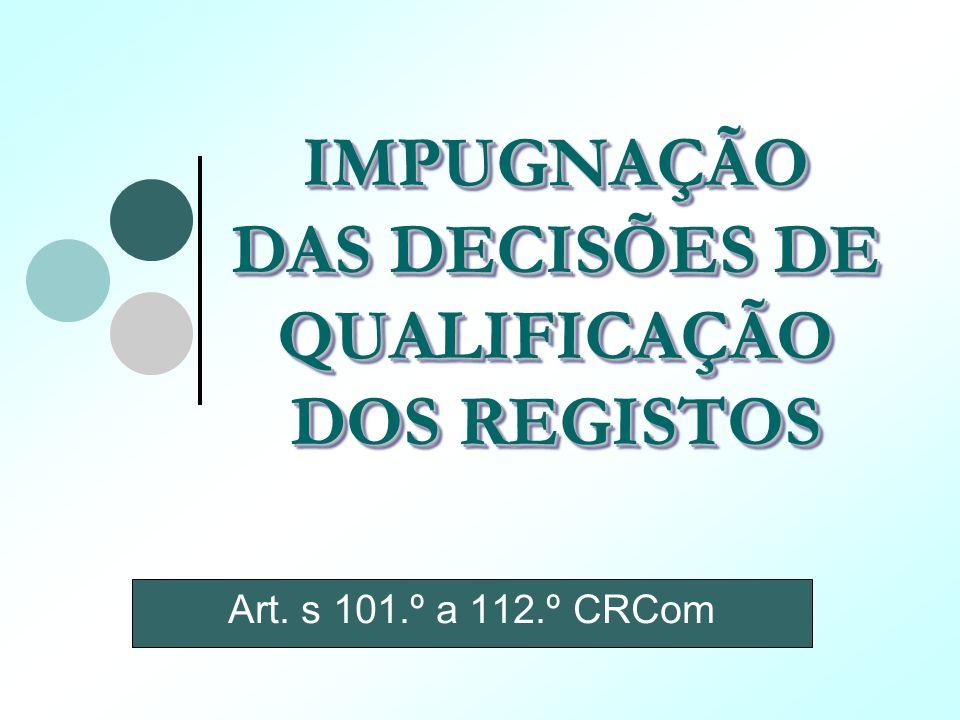 IMPUGNAÇÃO DAS DECISÕES DE QUALIFICAÇÃO DOS REGISTOS Art. s 101.º a 112.º CRCom