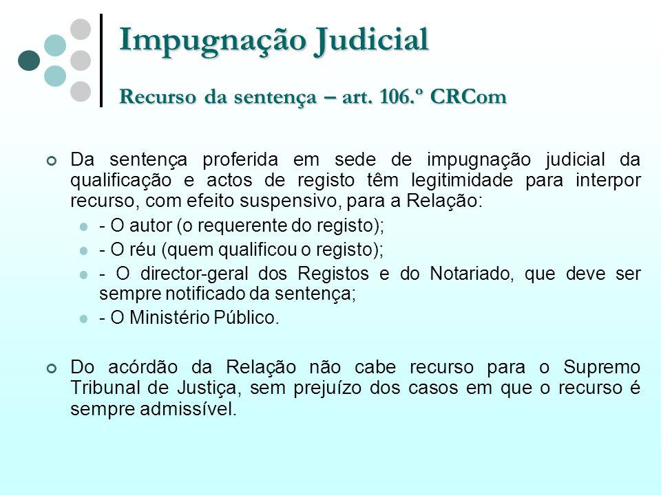 Impugnação Judicial Recurso da sentença – art. 106.º CRCom Da sentença proferida em sede de impugnação judicial da qualificação e actos de registo têm
