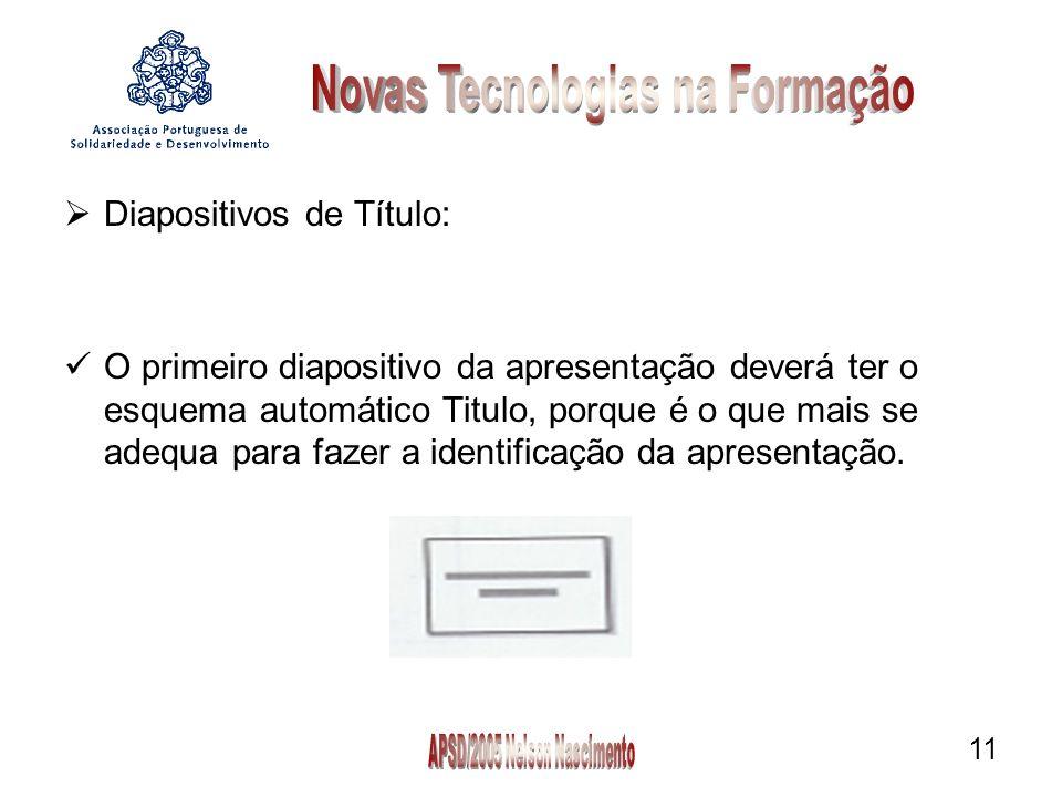 11 Diapositivos de Título: O primeiro diapositivo da apresentação deverá ter o esquema automático Titulo, porque é o que mais se adequa para fazer a identificação da apresentação.