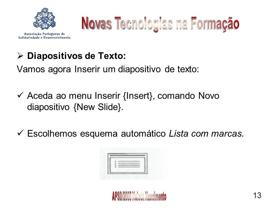 13 Diapositivos de Texto: Vamos agora Inserir um diapositivo de texto: Aceda ao menu Inserir {Insert}, comando Novo diapositivo {New Slide}.