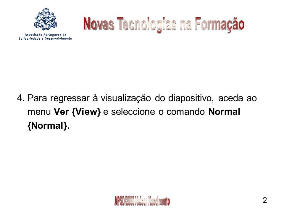 2 4. Para regressar à visualização do diapositivo, aceda ao menu Ver {View} e seleccione o comando Normal {Normal}.