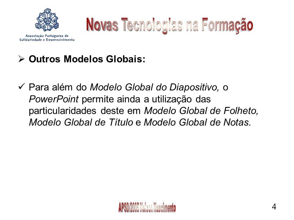 4 Outros Modelos Globais: Para além do Modelo Global do Diapositivo, o PowerPoint permite ainda a utilização das particularidades deste em Modelo Global de Folheto, Modelo Global de Título e Modelo Global de Notas.