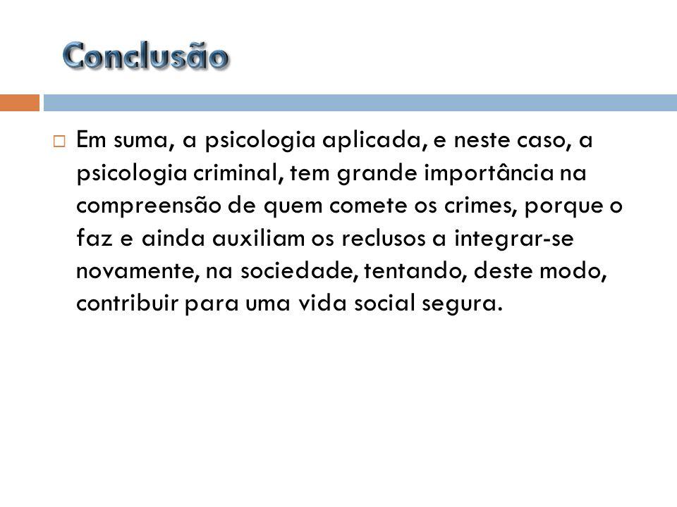 Em suma, a psicologia aplicada, e neste caso, a psicologia criminal, tem grande importância na compreensão de quem comete os crimes, porque o faz e ai