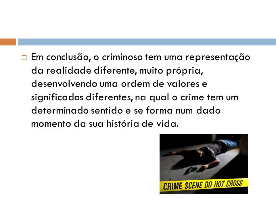 Em conclusão, o criminoso tem uma representação da realidade diferente, muito própria, desenvolvendo uma ordem de valores e significados diferentes, n