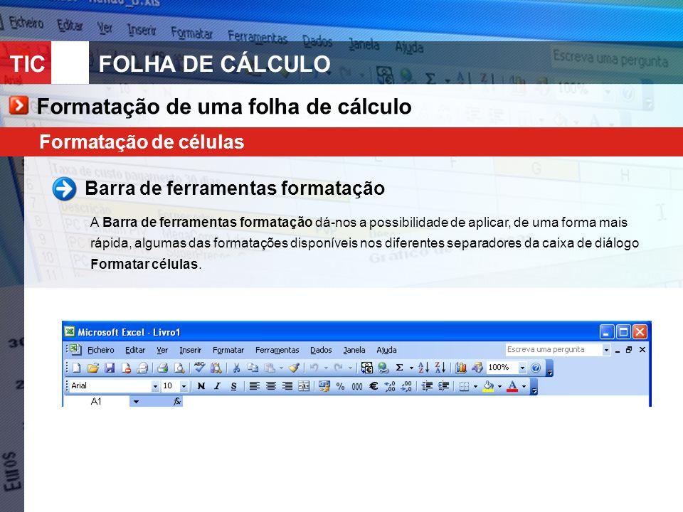 TIC 10FOLHA DE CÁLCULO Formatação de uma folha de cálculo Formatação de células Barra de ferramentas formatação A Barra de ferramentas formatação dá-nos a possibilidade de aplicar, de uma forma mais rápida, algumas das formatações disponíveis nos diferentes separadores da caixa de diálogo Formatar células.