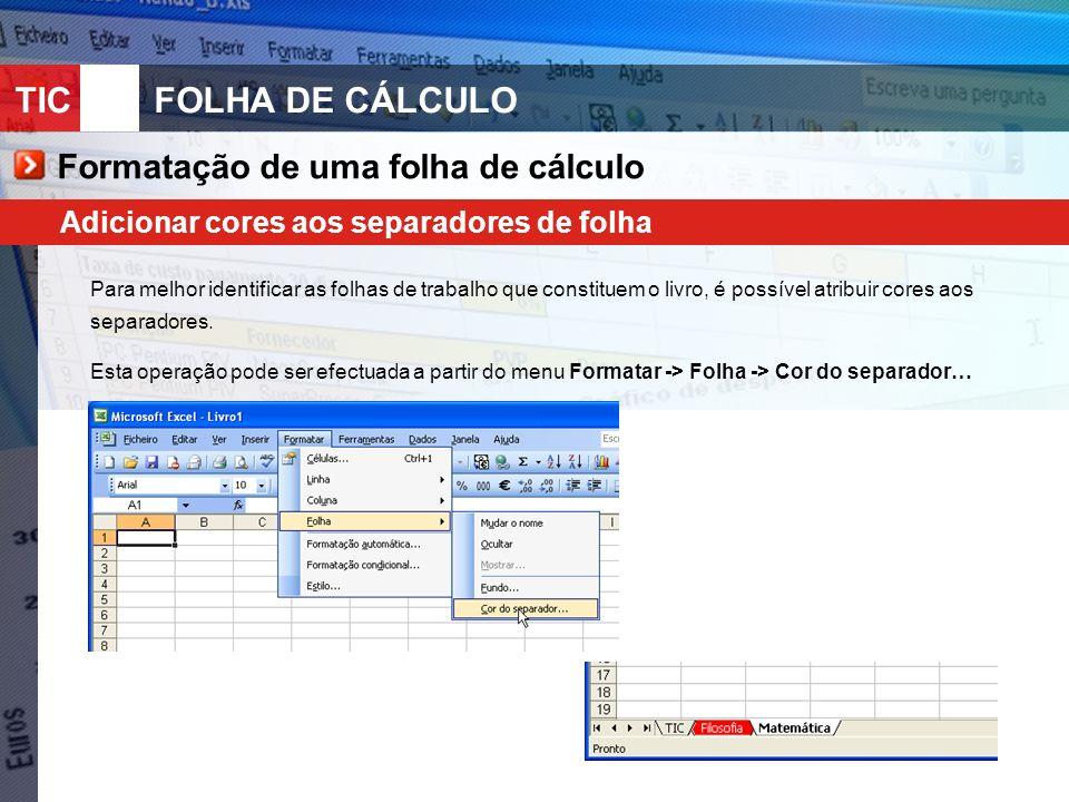 TIC 10FOLHA DE CÁLCULO Formatação de uma folha de cálculo Adicionar cores aos separadores de folha Para melhor identificar as folhas de trabalho que constituem o livro, é possível atribuir cores aos separadores.