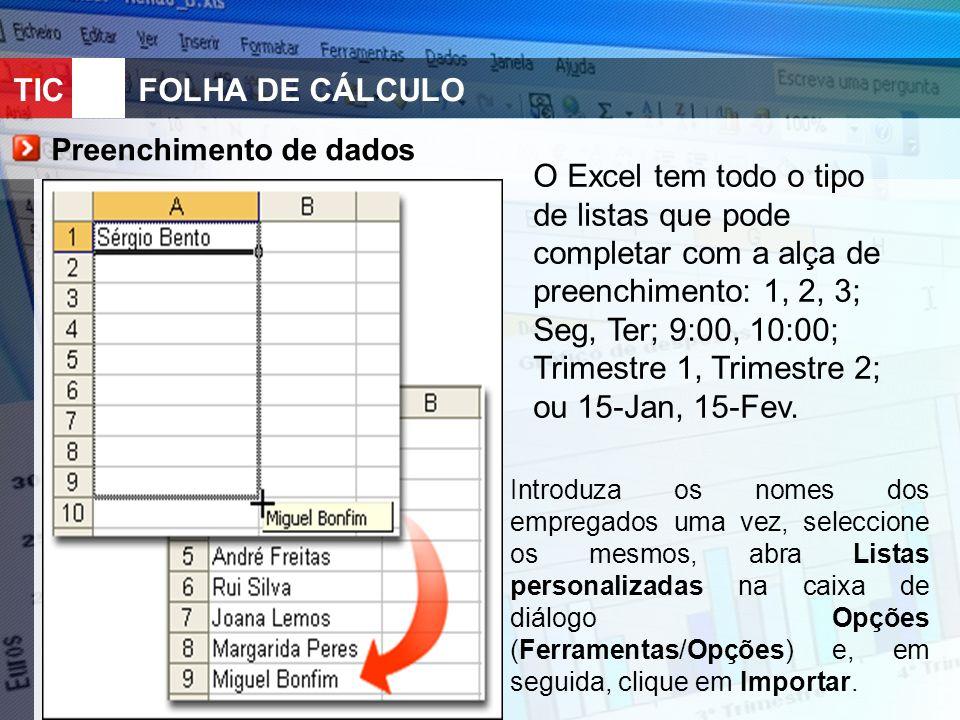 TIC 10FOLHA DE CÁLCULO Preenchimento de dados O Excel tem todo o tipo de listas que pode completar com a alça de preenchimento: 1, 2, 3; Seg, Ter; 9:00, 10:00; Trimestre 1, Trimestre 2; ou 15-Jan, 15-Fev.