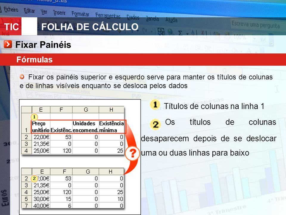 TIC 10FOLHA DE CÁLCULO Fixar Painéis Fórmulas Fixar os painéis superior e esquerdo serve para manter os títulos de colunas e de linhas visíveis enquanto se desloca pelos dados Os títulos de colunas desaparecem depois de se deslocar uma ou duas linhas para baixo Títulos de colunas na linha 1