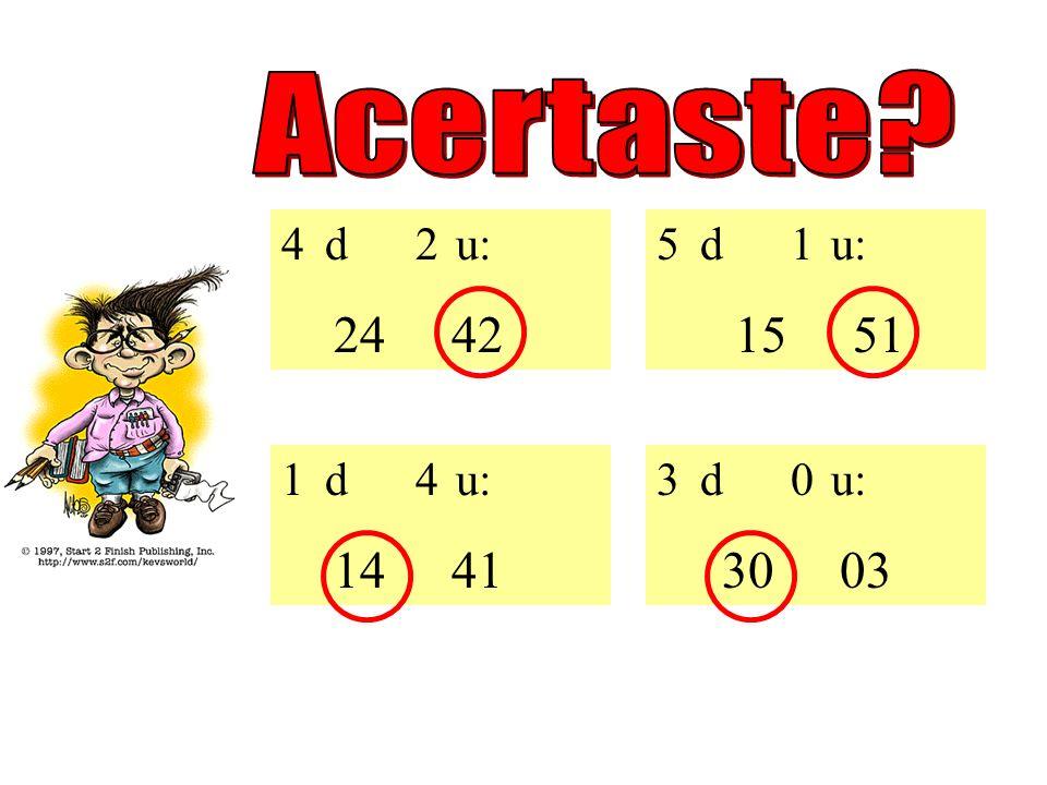 Escolhe o número correcto: 5 d 1 u: 15 51 1 d 4 u: 14 41 3 d 0 u: 30 03 4 d 2 u: 24 42