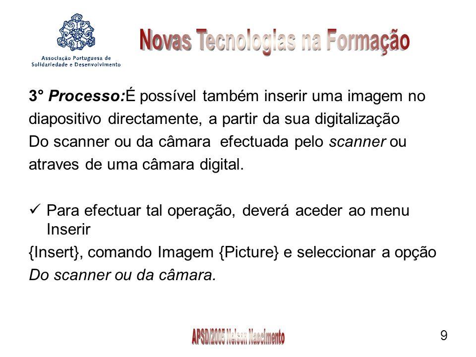 9 3° Processo:É possível também inserir uma imagem no diapositivo directamente, a partir da sua digitalização Do scanner ou da câmara efectuada pelo s
