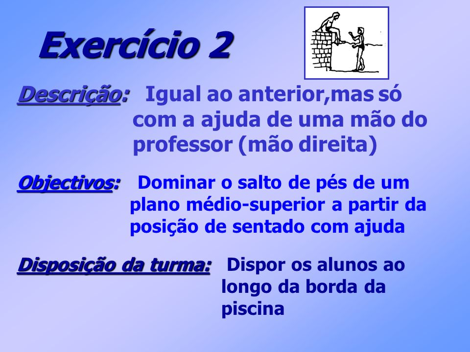 Exercício 2 Descrição: Descrição: Igual ao anterior,mas só com a ajuda de uma mão do professor (mão direita) Objectivos: Objectivos: Dominar o salto d
