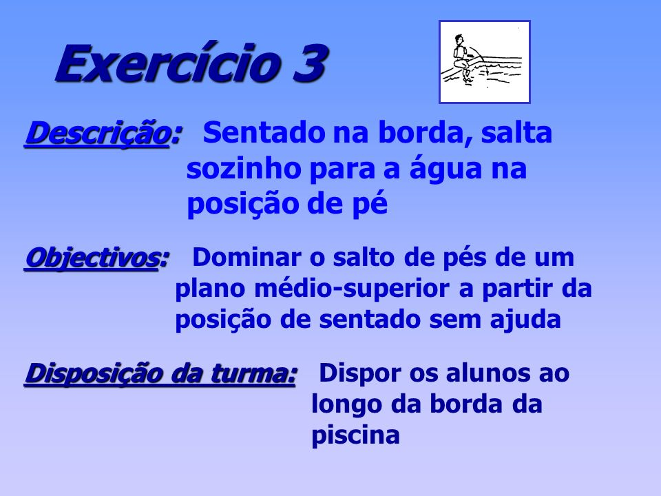 Exercício 3 Descrição: Descrição: Sentado na borda, salta sozinho para a água na posição de pé Objectivos: Objectivos: Dominar o salto de pés de um pl