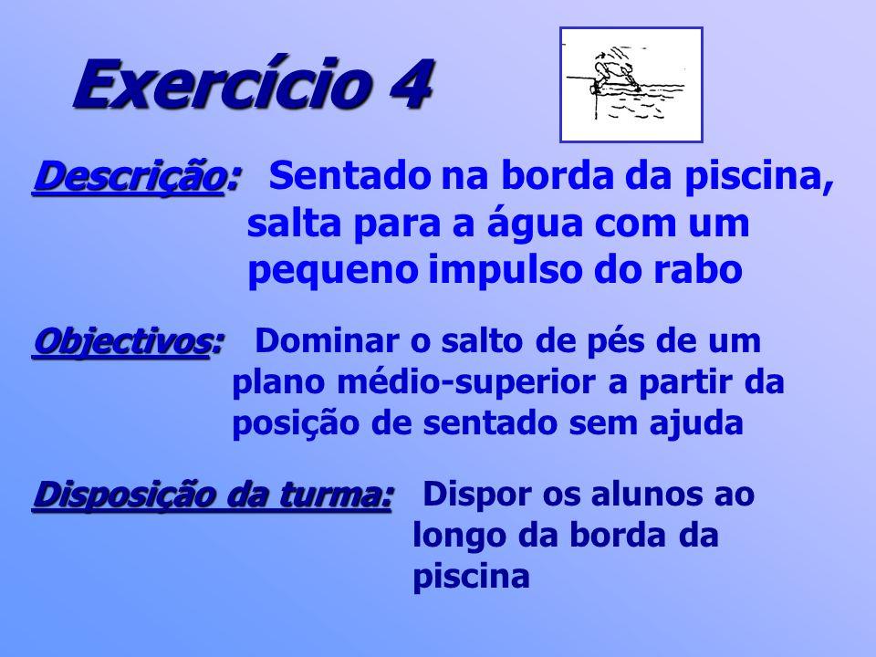 Exercício 4 Descrição: Descrição: Sentado na borda da piscina, salta para a água com um pequeno impulso do rabo Objectivos: Objectivos: Dominar o salt