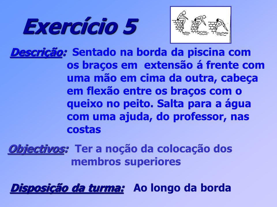 Exercício 5 Descrição: Descrição: Sentado na borda da piscina com os braços em extensão á frente com uma mão em cima da outra, cabeça em flexão entre