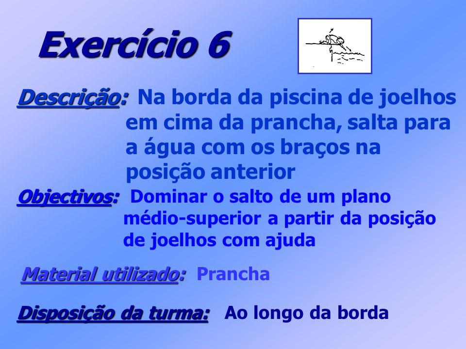 Exercício 6 Descrição: Descrição: Na borda da piscina de joelhos em cima da prancha, salta para a água com os braços na posição anterior Objectivos: O