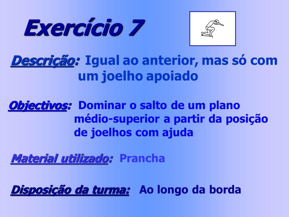 Exercício 7 Descrição: Descrição: Igual ao anterior, mas só com um joelho apoiado Objectivos: Objectivos: Dominar o salto de um plano médio-superior a