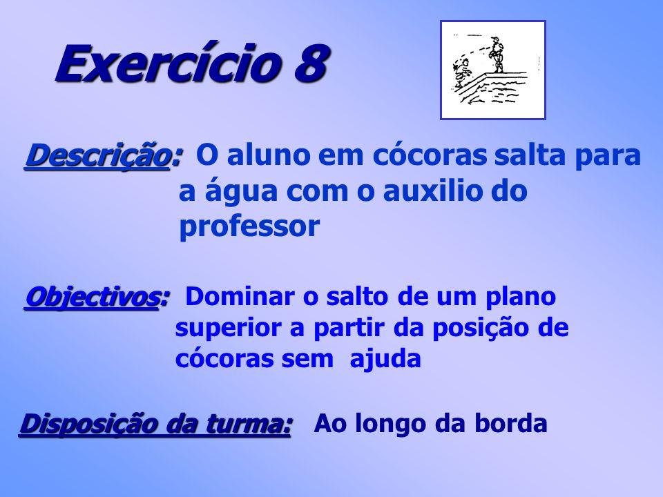 Exercício 8 Descrição: Descrição: O aluno em cócoras salta para a água com o auxilio do professor Objectivos: Objectivos: Dominar o salto de um plano