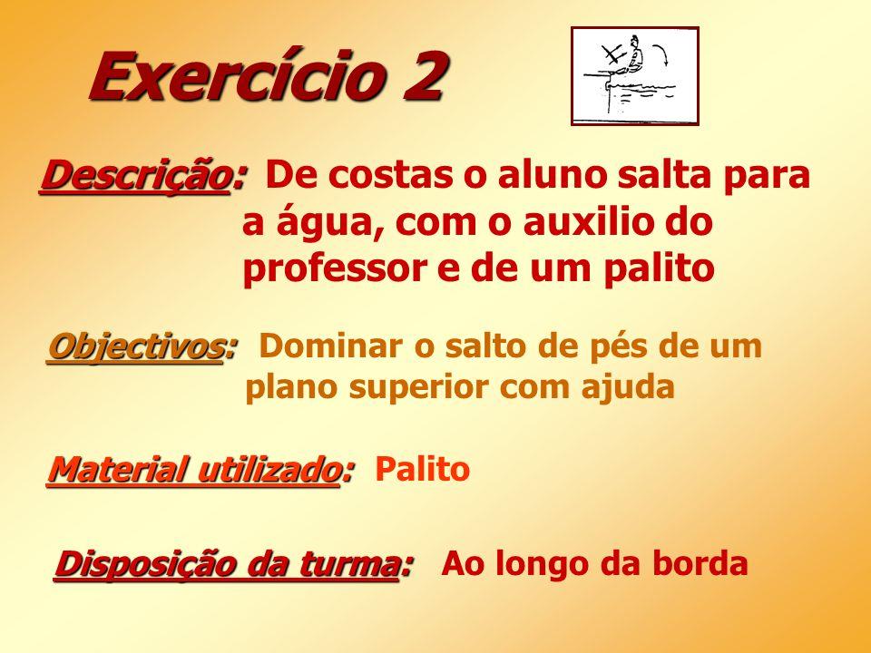Exercício 2 Descrição: Descrição: De costas o aluno salta para a água, com o auxilio do professor e de um palito Objectivos: Objectivos: Dominar o sal