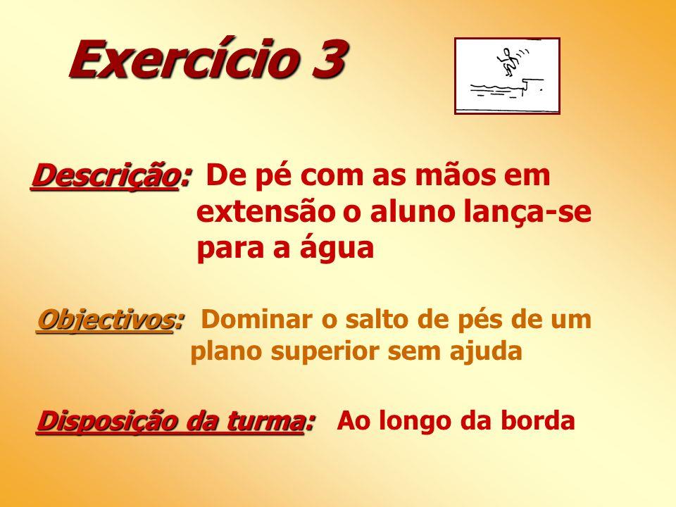 Exercício 3 Descrição: Descrição: De pé com as mãos em extensão o aluno lança-se para a água Objectivos: Objectivos: Dominar o salto de pés de um plan