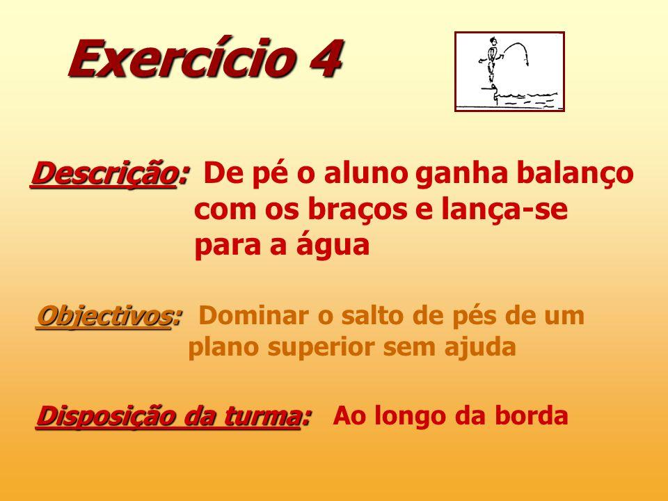Exercício 4 Descrição: Descrição: De pé o aluno ganha balanço com os braços e lança-se para a água Objectivos: Objectivos: Dominar o salto de pés de u