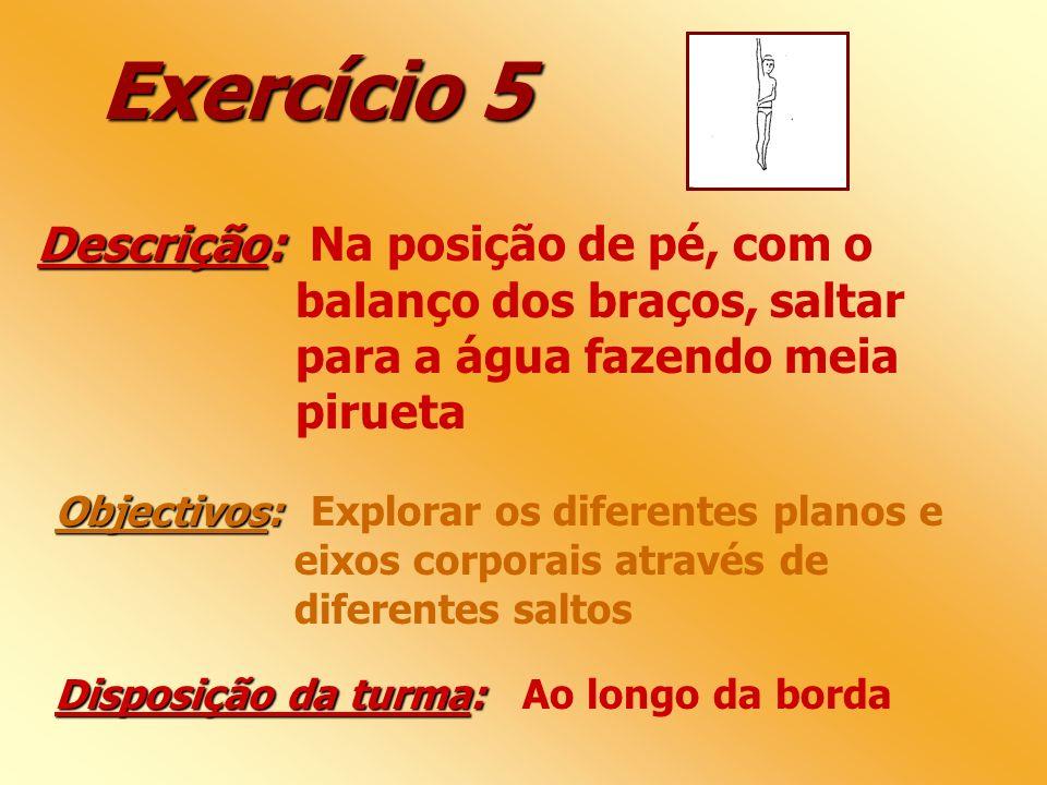 Exercício 5 Descrição: Descrição: Na posição de pé, com o balanço dos braços, saltar para a água fazendo meia pirueta Objectivos: Objectivos: Explorar