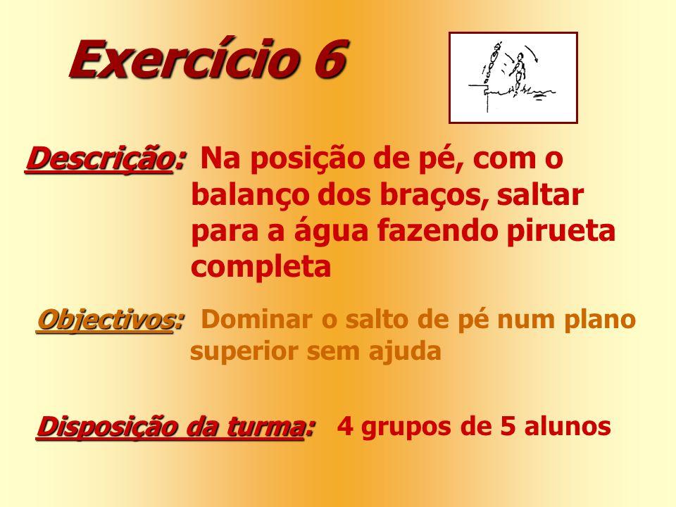 Exercício 6 Descrição: Descrição: Na posição de pé, com o balanço dos braços, saltar para a água fazendo pirueta completa Objectivos: Objectivos: Domi