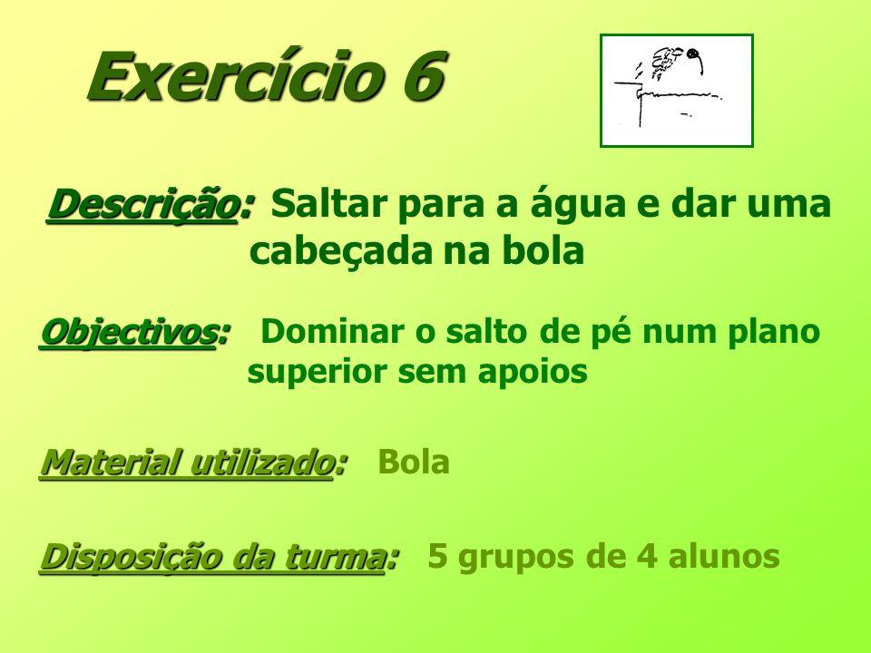 Exercício 6 Descrição: Descrição: Saltar para a água e dar uma cabeçada na bola Objectivos: Objectivos: Dominar o salto de pé num plano superior sem a