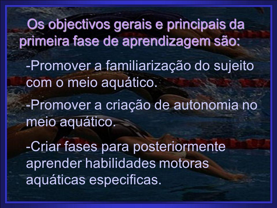 Os objectivos gerais e principais da primeira fase de aprendizagem são: -Promover a familiarização do sujeito com o meio aquático. -Promover a criação