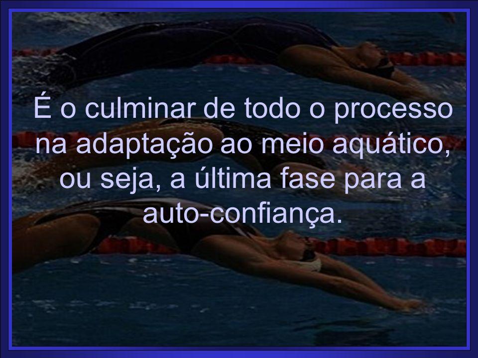 É o culminar de todo o processo na adaptação ao meio aquático, ou seja, a última fase para a auto-confiança.