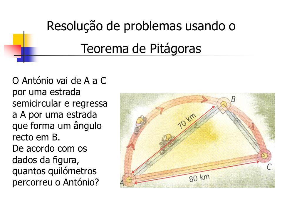 Resolução de problemas usando o Teorema de Pitágoras O António vai de A a C por uma estrada semicircular e regressa a A por uma estrada que forma um â