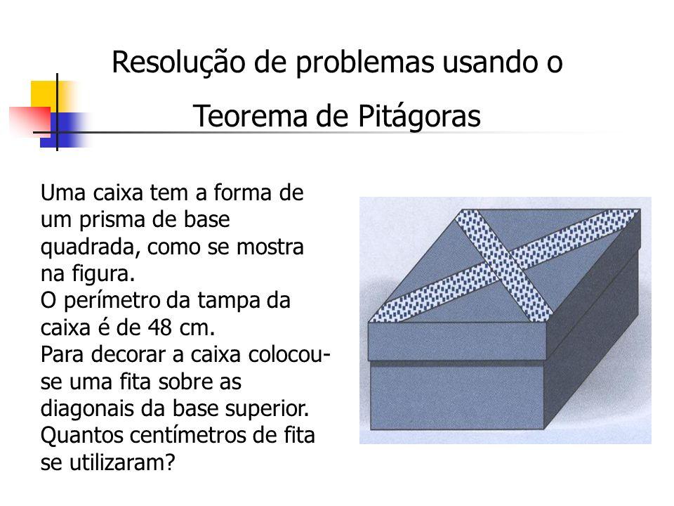Resolução de problemas usando o Teorema de Pitágoras Uma caixa tem a forma de um prisma de base quadrada, como se mostra na figura. O perímetro da tam