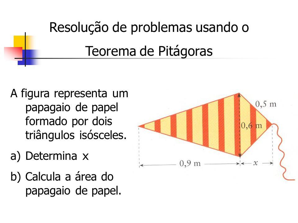 Resolução de problemas usando o Teorema de Pitágoras A figura representa um papagaio de papel formado por dois triângulos isósceles. a)Determina x b)C